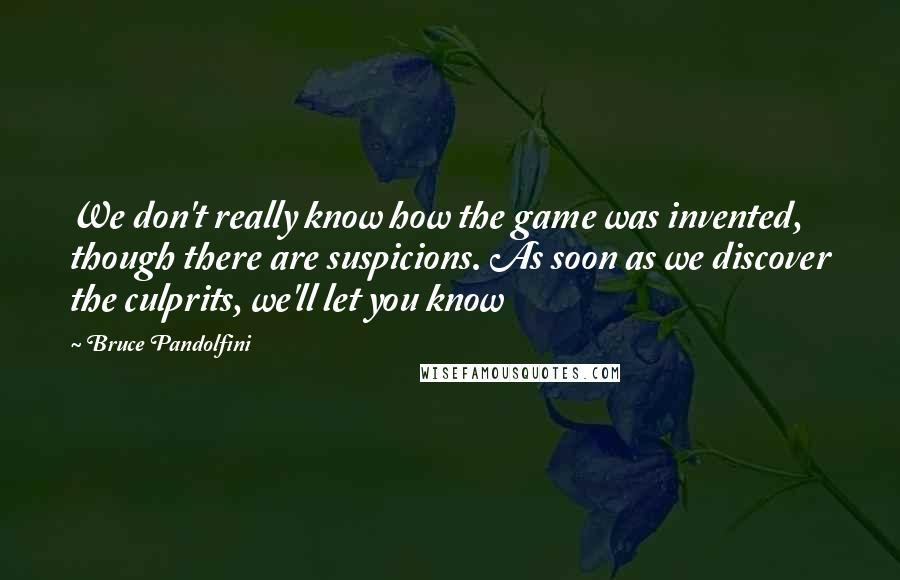 Bruce Pandolfini Quotes: We don't really know how the game was invented, though there are suspicions. As soon as we discover the culprits, we'll let you know