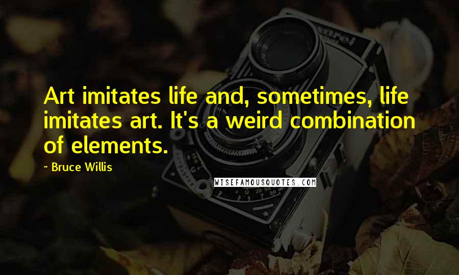 Bruce Willis Quotes: Art imitates life and, sometimes, life imitates art. It's a weird combination of elements.