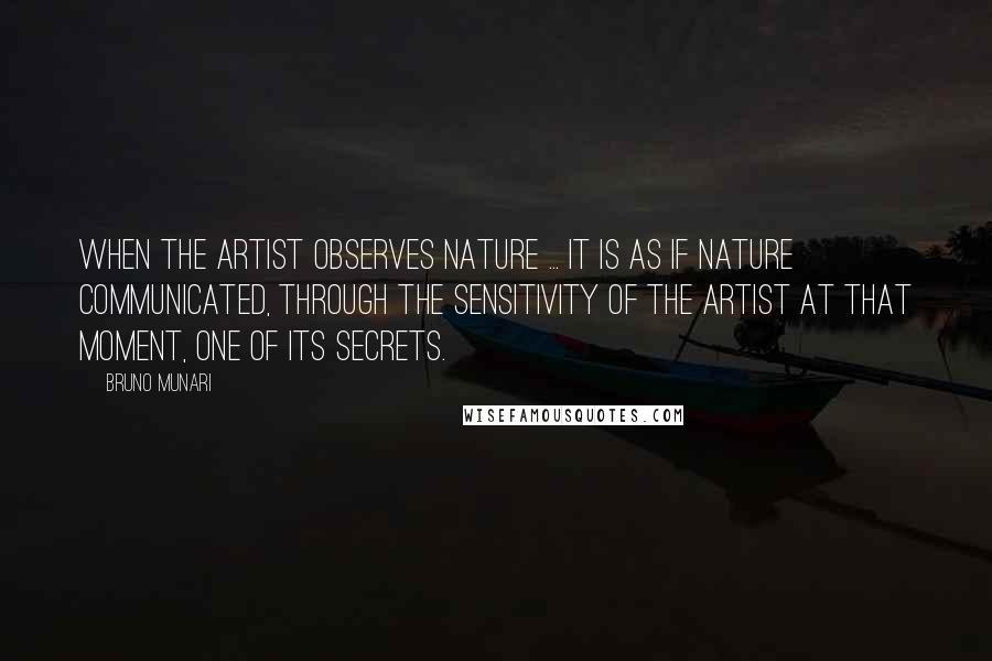 Bruno Munari Quotes: When the artist observes nature ... it is as if nature communicated, through the sensitivity of the artist at that moment, one of its secrets.