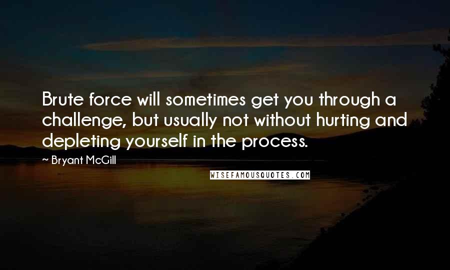 Bryant McGill Quotes: Brute force will sometimes get you through a challenge, but usually not without hurting and depleting yourself in the process.