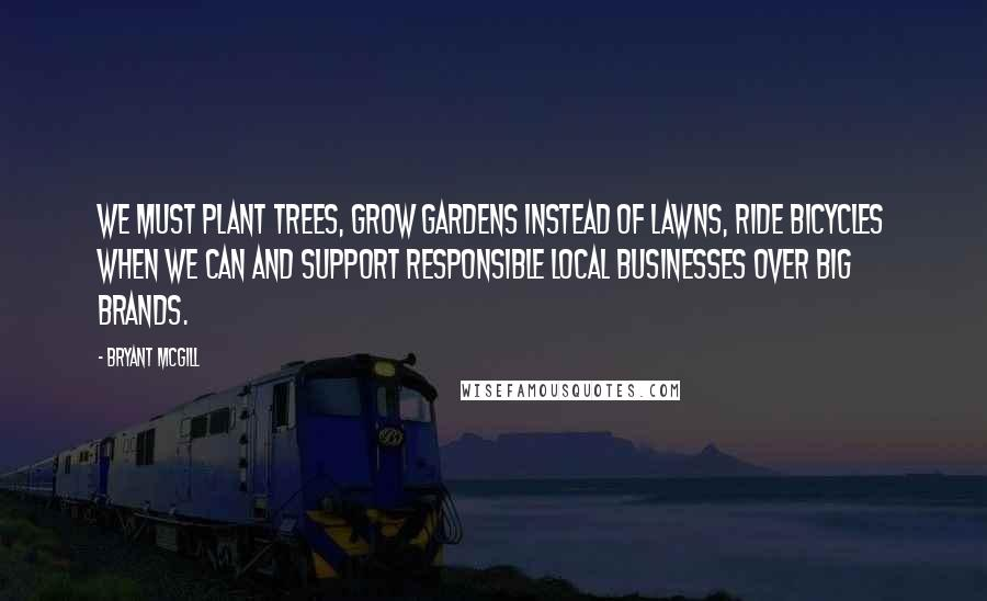 Bryant McGill Quotes: We must plant trees, grow gardens instead of lawns, ride bicycles when we can and support responsible local businesses over big brands.