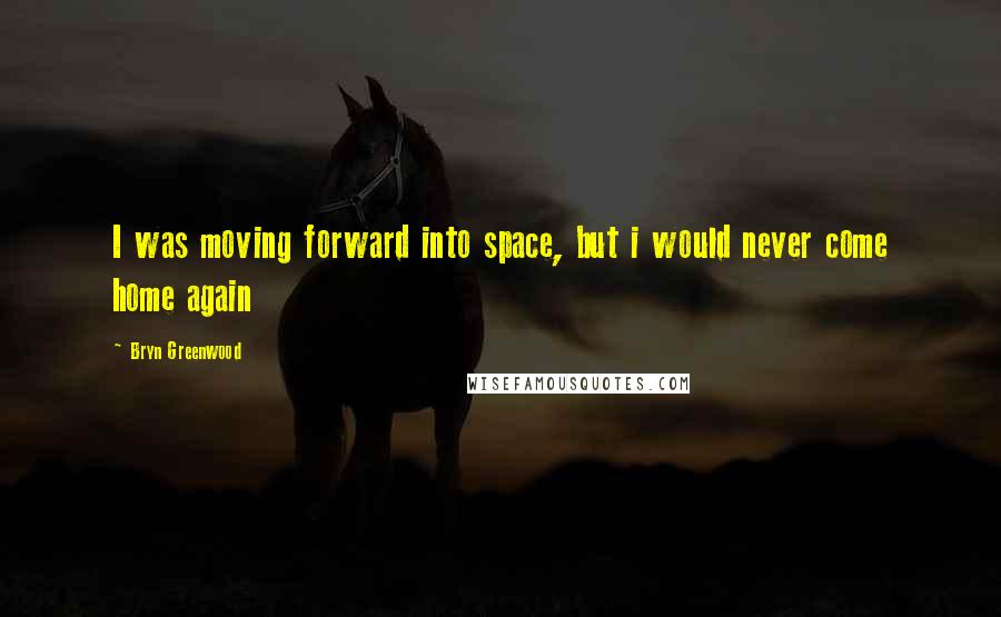 Bryn Greenwood Quotes: I was moving forward into space, but i would never come home again