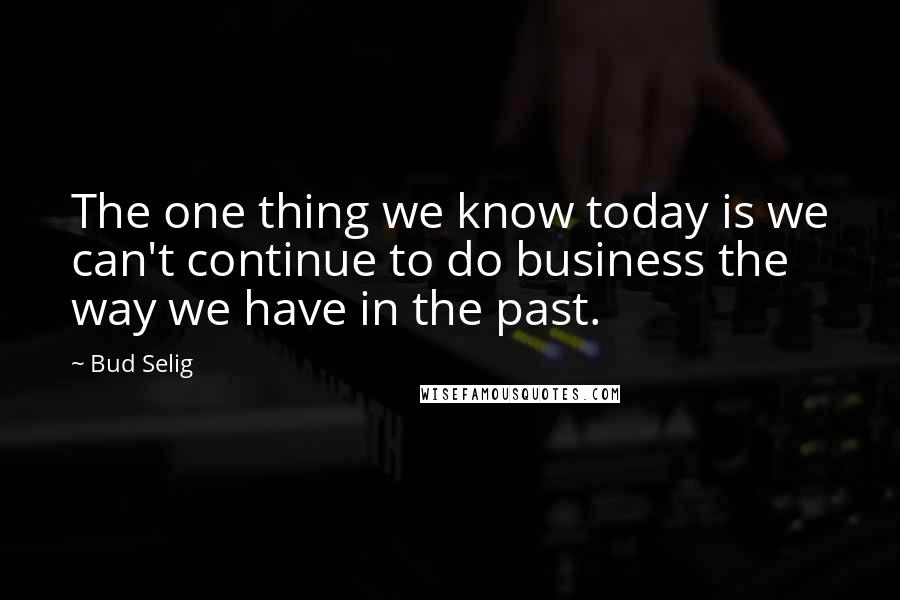 Bud Selig Quotes: The one thing we know today is we can't continue to do business the way we have in the past.
