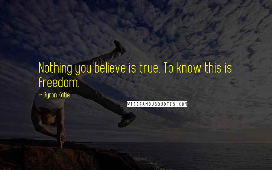 Byron Katie Quotes: Nothing you believe is true. To know this is freedom.