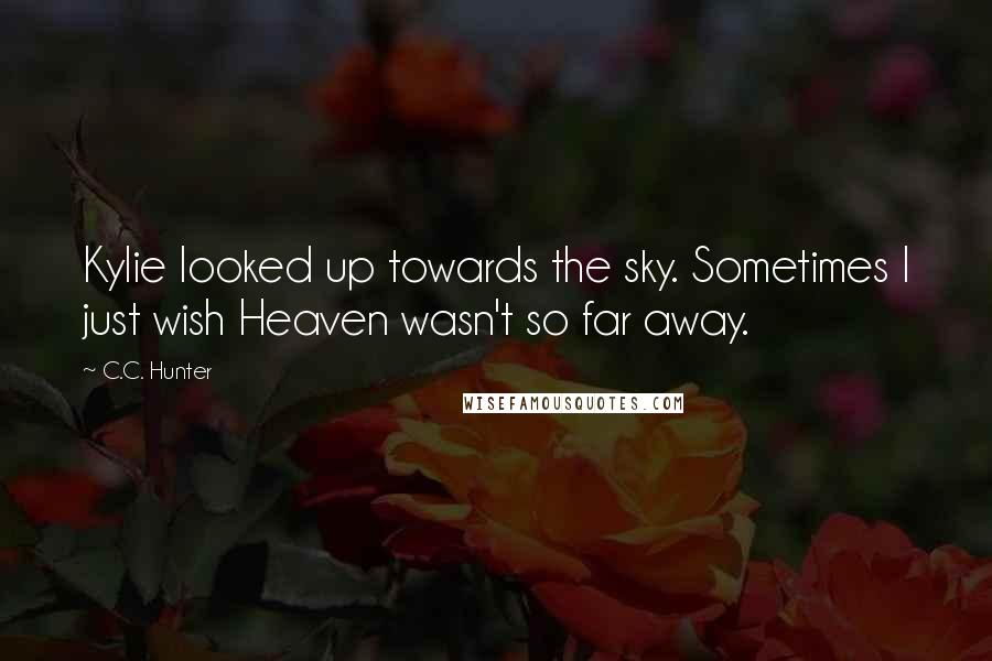 C.C. Hunter Quotes: Kylie looked up towards the sky. Sometimes I just wish Heaven wasn't so far away.