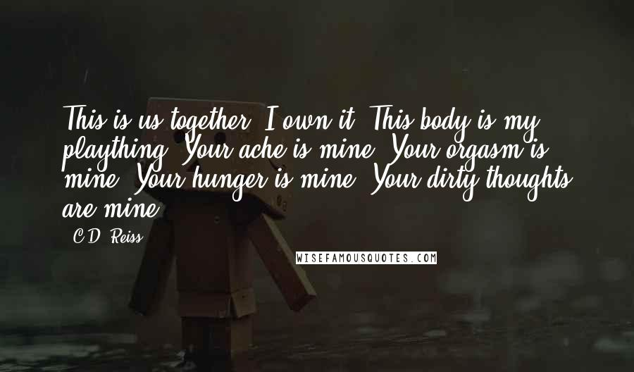 C.D. Reiss Quotes: This is us together. I own it. This body ...