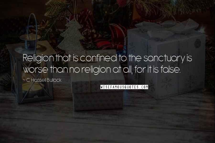 C. Hassell Bullock Quotes: Religion that is confined to the sanctuary is worse than no religion at all, for it is false.