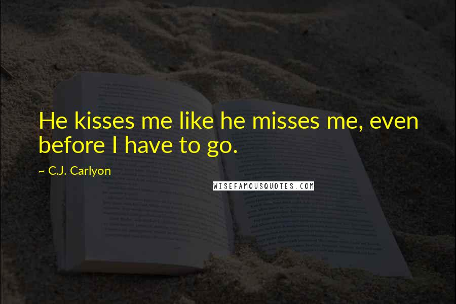 C.J. Carlyon Quotes: He kisses me like he misses me, even before I have to go.