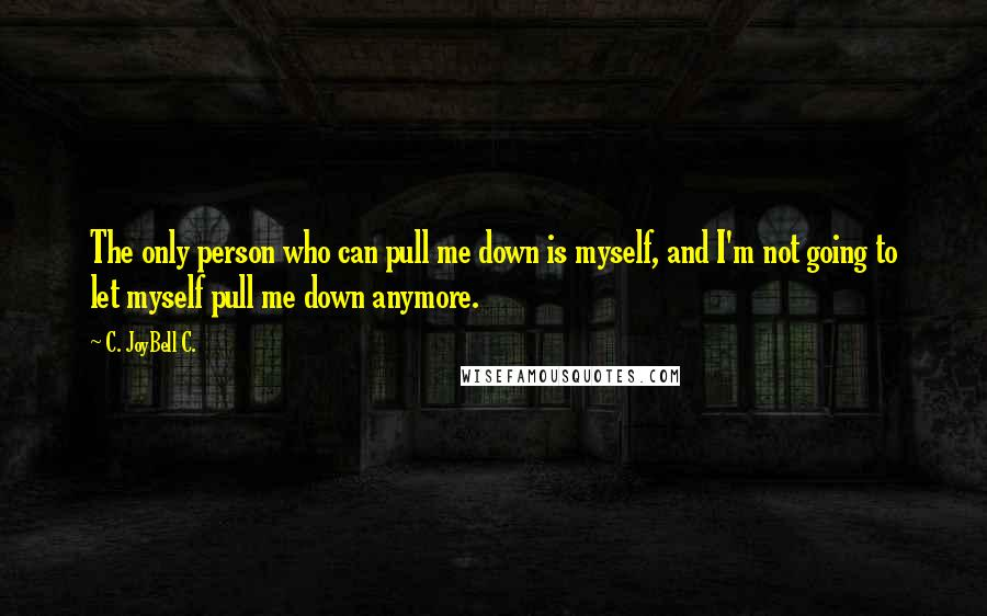 C. JoyBell C. Quotes: The only person who can pull me down is myself, and I'm not going to let myself pull me down anymore.