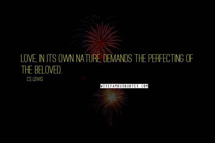 C.S. Lewis Quotes: Love, in its own nature, demands the perfecting of the beloved.