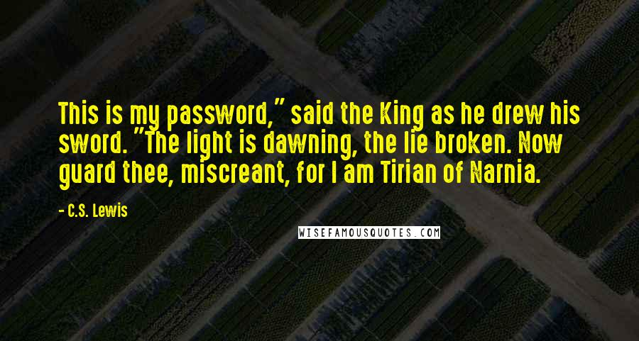 "C.S. Lewis Quotes: This is my password,"" said the King as he drew his sword. ""The light is dawning, the lie broken. Now guard thee, miscreant, for I am Tirian of Narnia."