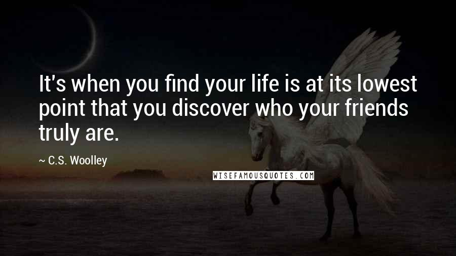 C.S. Woolley Quotes: It's when you find your life is at its lowest point that you discover who your friends truly are.