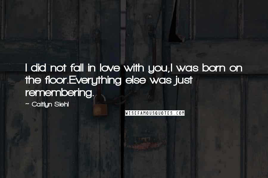 Caitlyn Siehl Quotes: I did not fall in love with you,I was born on the floor.Everything else was just remembering.