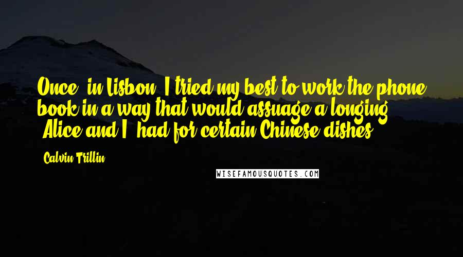 Calvin Trillin Quotes: Once, in Lisbon, I tried my best to work the phone book in a way that would assuage a longing [Alice and I] had for certain Chinese dishes ...