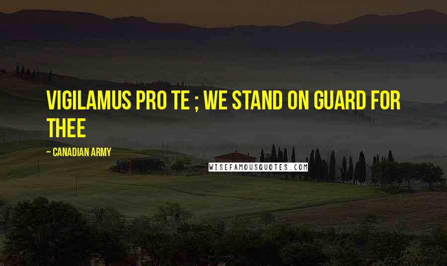 Canadian Army Quotes: Vigilamus pro te ; we stand on guard for thee