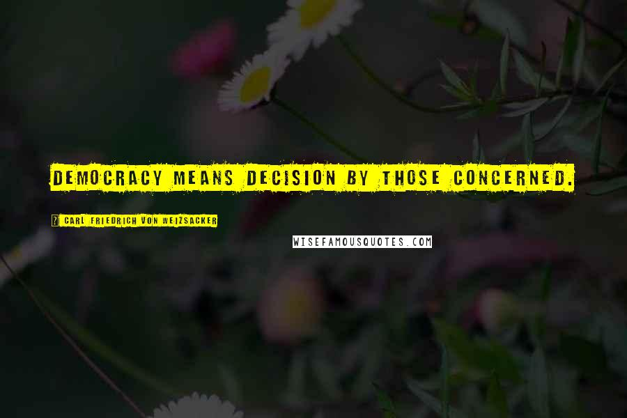 Carl Friedrich Von Weizsacker Quotes: Democracy means decision by those concerned.