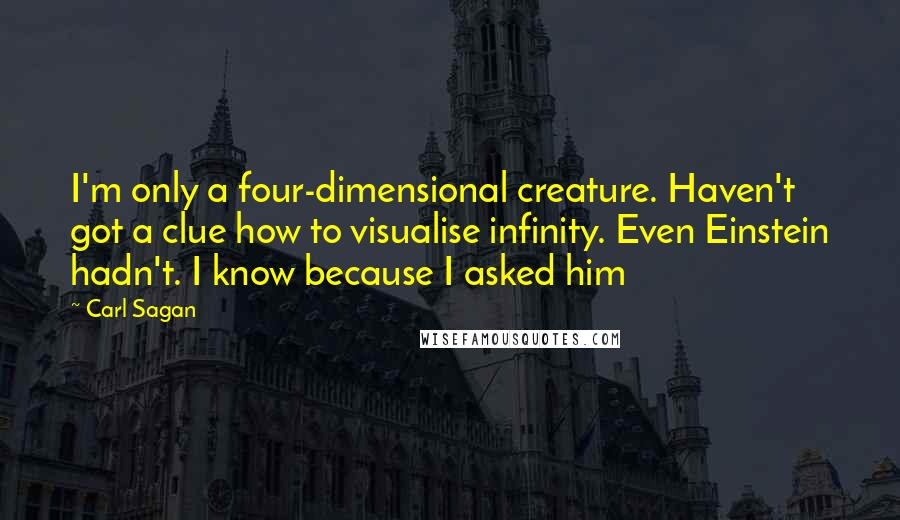 Carl Sagan Quotes: I'm only a four-dimensional creature. Haven't got a clue how to visualise infinity. Even Einstein hadn't. I know because I asked him