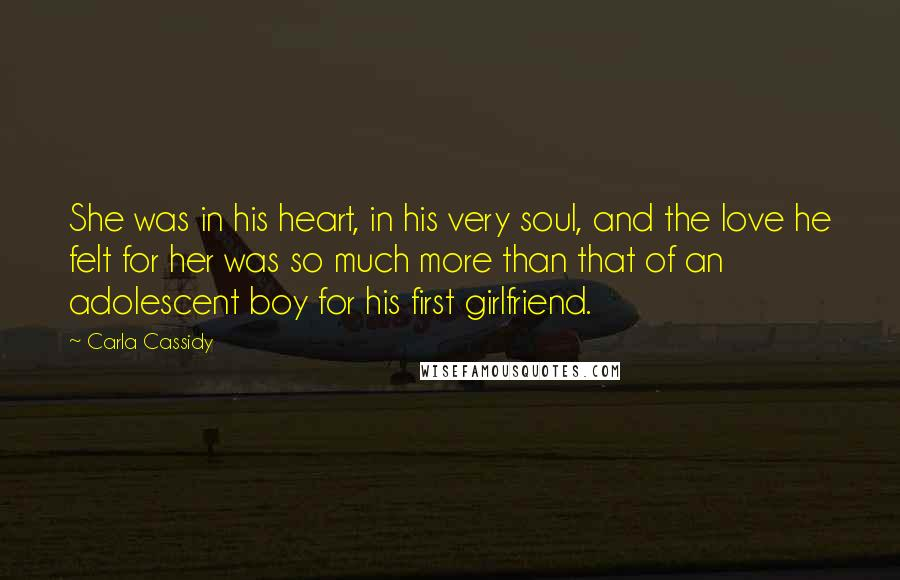 Carla Cassidy Quotes: She was in his heart, in his very soul, and the love he felt for her was so much more than that of an adolescent boy for his first girlfriend.
