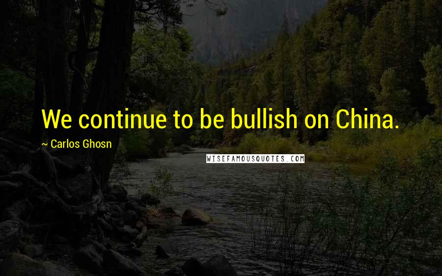 Carlos Ghosn Quotes: We continue to be bullish on China.