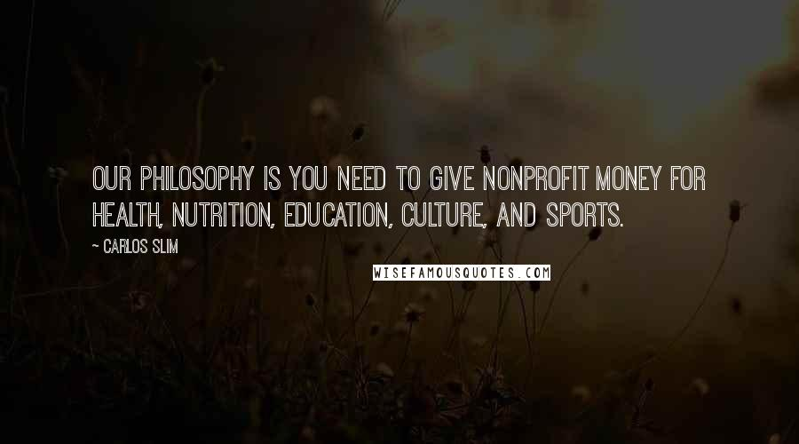 Carlos Slim Quotes: Our philosophy is you need to give nonprofit money for health, nutrition, education, culture, and sports.
