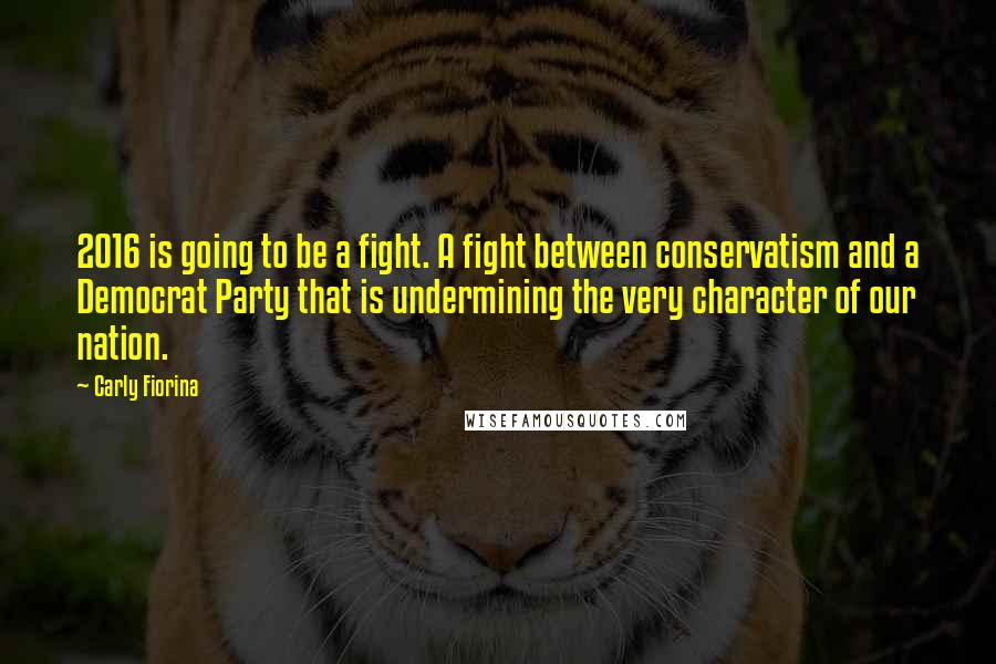 Carly Fiorina Quotes: 2016 is going to be a fight. A fight between conservatism and a Democrat Party that is undermining the very character of our nation.