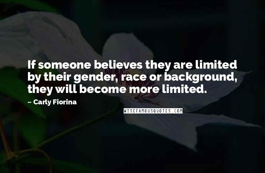 Carly Fiorina Quotes: If someone believes they are limited by their gender, race or background, they will become more limited.
