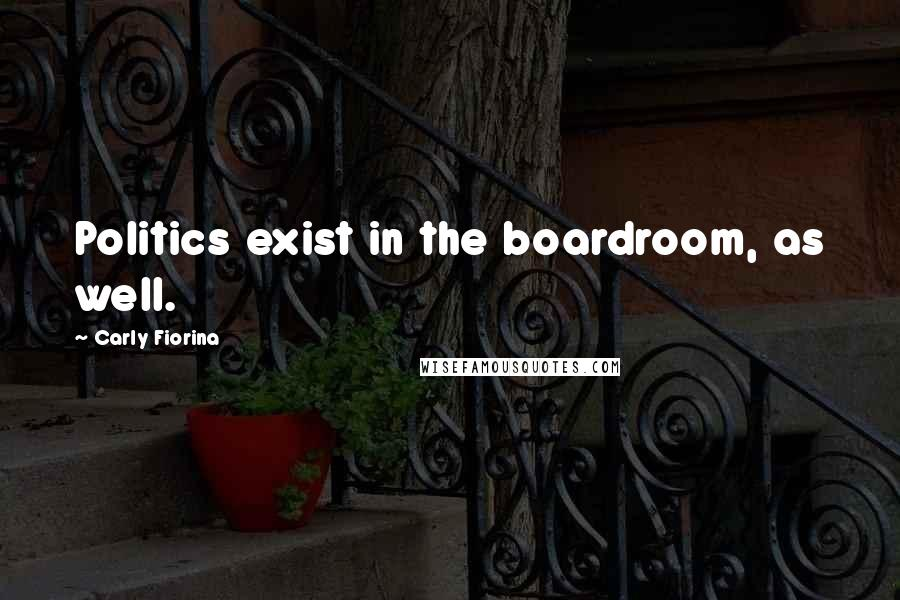 Carly Fiorina Quotes: Politics exist in the boardroom, as well.