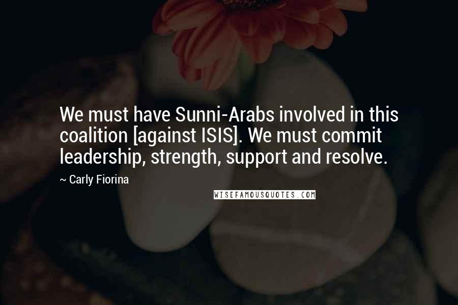 Carly Fiorina Quotes: We must have Sunni-Arabs involved in this coalition [against ISIS]. We must commit leadership, strength, support and resolve.
