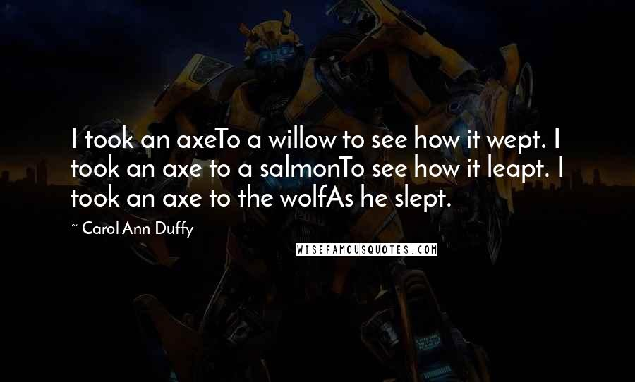Carol Ann Duffy Quotes: I took an axeTo a willow to see how it wept. I took an axe to a salmonTo see how it leapt. I took an axe to the wolfAs he slept.