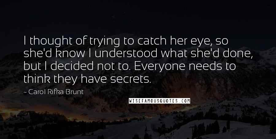 Carol Rifka Brunt Quotes: I thought of trying to catch her eye, so she'd know I understood what she'd done, but I decided not to. Everyone needs to think they have secrets.