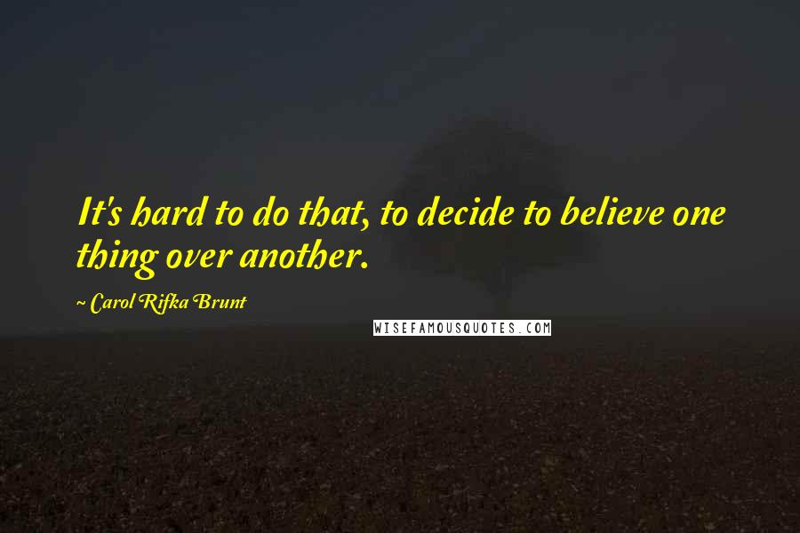 Carol Rifka Brunt Quotes: It's hard to do that, to decide to believe one thing over another.