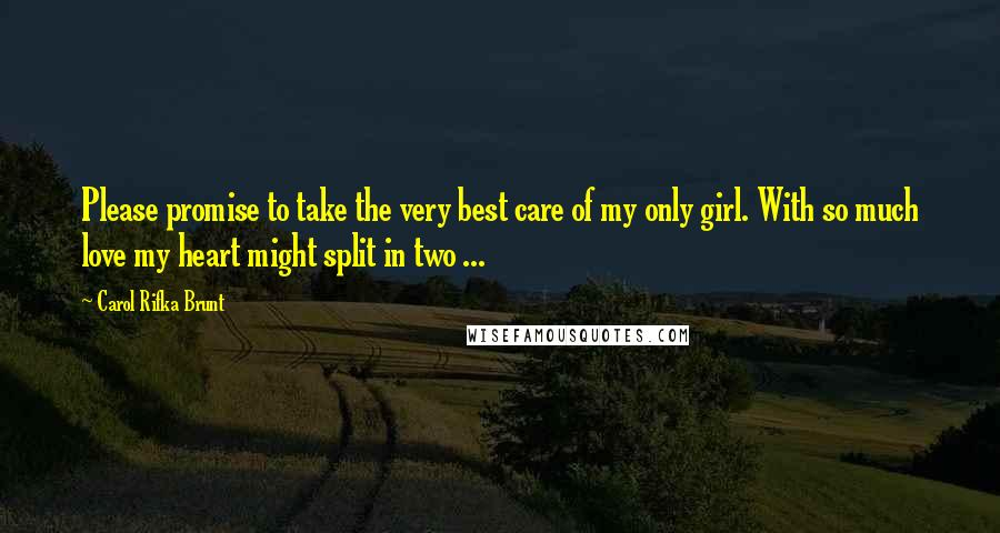 Carol Rifka Brunt Quotes: Please promise to take the very best care of my only girl. With so much love my heart might split in two ...
