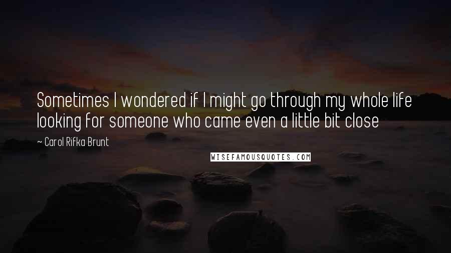 Carol Rifka Brunt Quotes: Sometimes I wondered if I might go through my whole life looking for someone who came even a little bit close