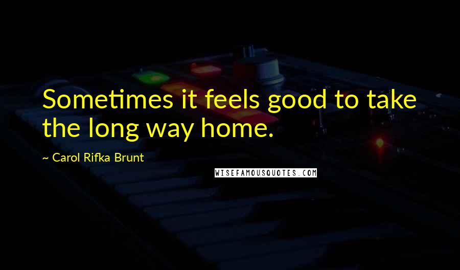Carol Rifka Brunt Quotes: Sometimes it feels good to take the long way home.