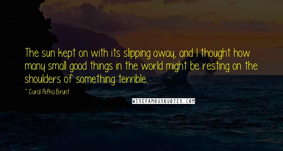 Carol Rifka Brunt Quotes: The sun kept on with its slipping away, and I thought how many small good things in the world might be resting on the shoulders of something terrible.
