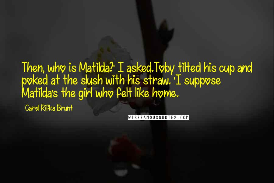 Carol Rifka Brunt Quotes: Then, who is Matilda?' I asked.Toby tilted his cup and poked at the slush with his straw. 'I suppose Matilda's the girl who felt like home.