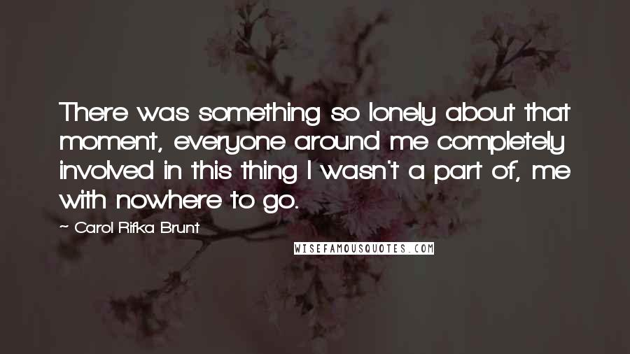 Carol Rifka Brunt Quotes: There was something so lonely about that moment, everyone around me completely involved in this thing I wasn't a part of, me with nowhere to go.