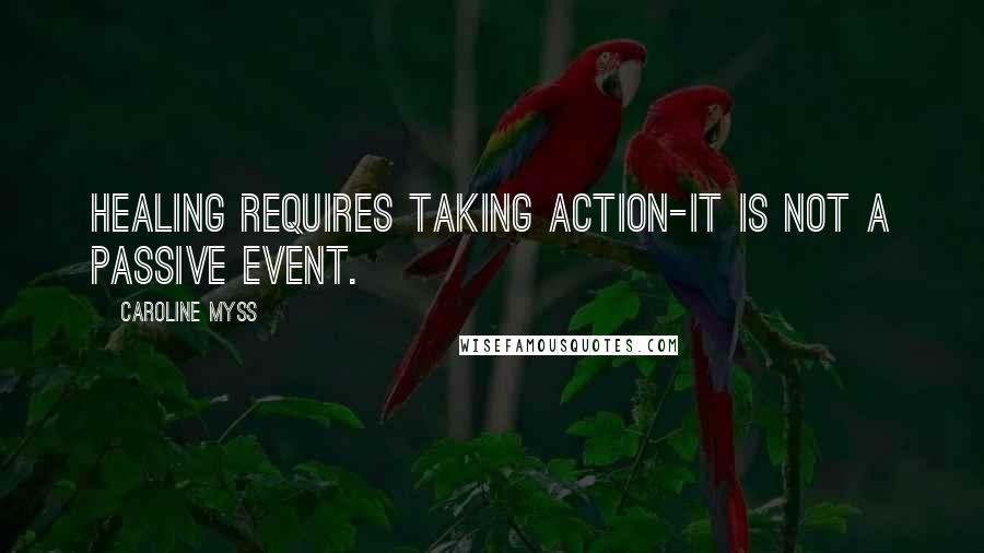 Caroline Myss Quotes: Healing requires taking action-it is not a passive event.