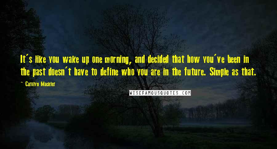 Carolyn Mackler Quotes: It's like you wake up one morning, and decided that how you've been in the past doesn't have to define who you are in the future. Simple as that.