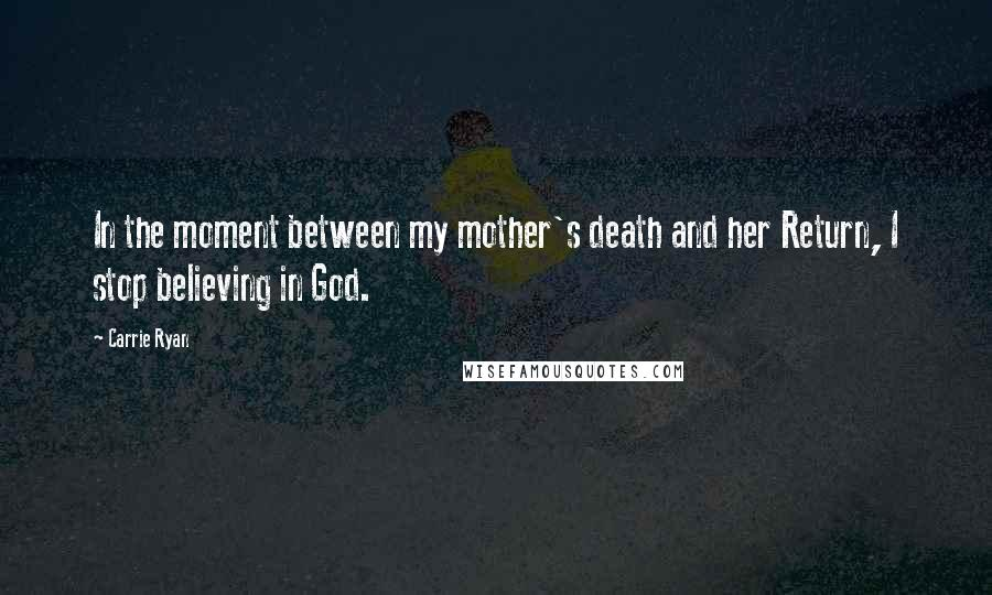 Carrie Ryan Quotes: In the moment between my mother's death and her Return, I stop believing in God.