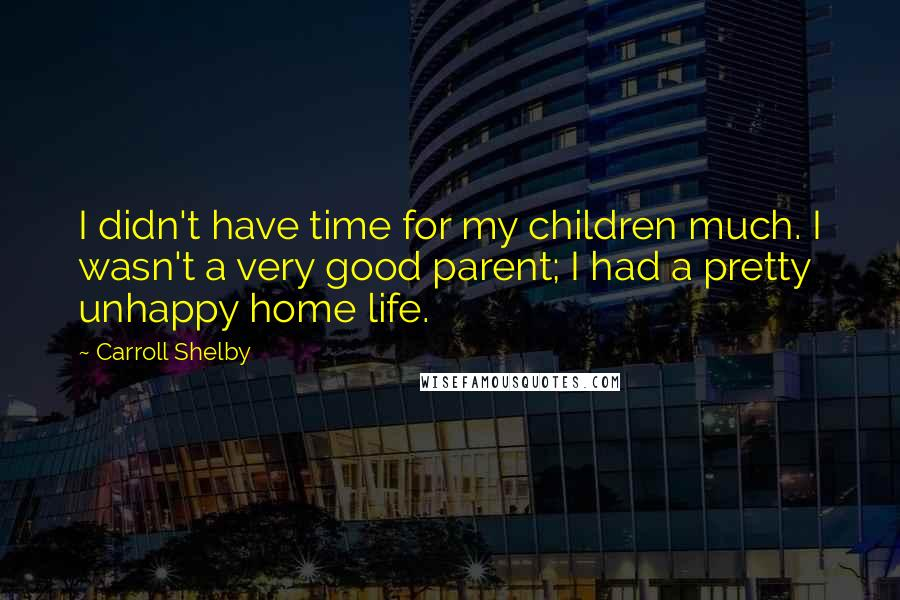 Carroll Shelby Quotes: I didn't have time for my children much. I wasn't a very good parent; I had a pretty unhappy home life.