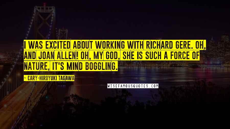 Cary-Hiroyuki Tagawa Quotes: I was excited about working with Richard Gere. Oh, and Joan Allen! Oh, my God, she is such a force of nature, it's mind boggling.
