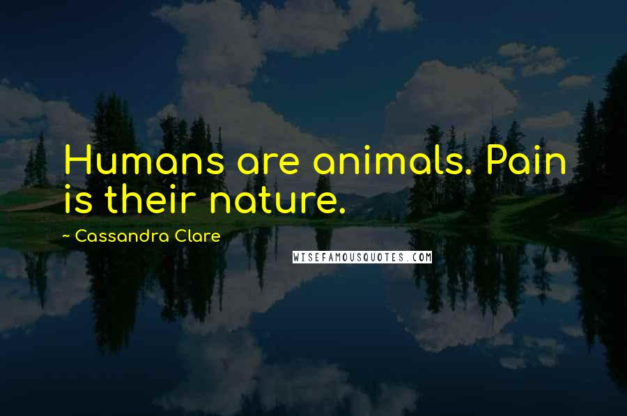 Cassandra Clare Quotes: Humans are animals. Pain is their nature.