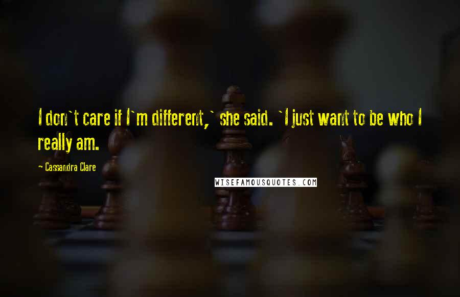 Cassandra Clare Quotes: I don't care if I'm different,' she said. 'I just want to be who I really am.