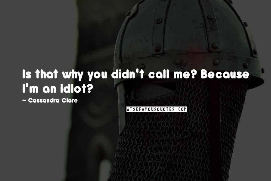 Cassandra Clare Quotes: Is that why you didn't call me? Because I'm an idiot?