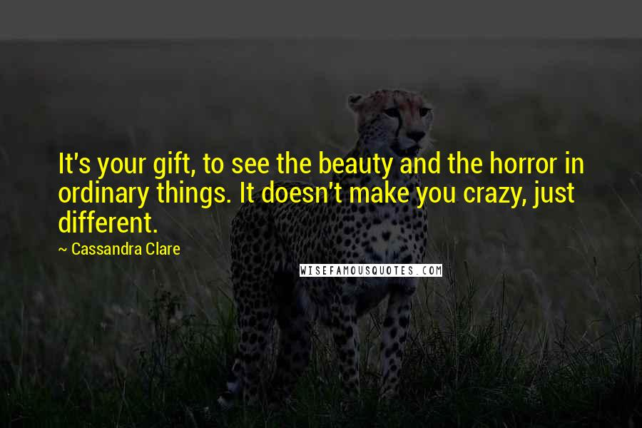 Cassandra Clare Quotes: It's your gift, to see the beauty and the horror in ordinary things. It doesn't make you crazy, just different.