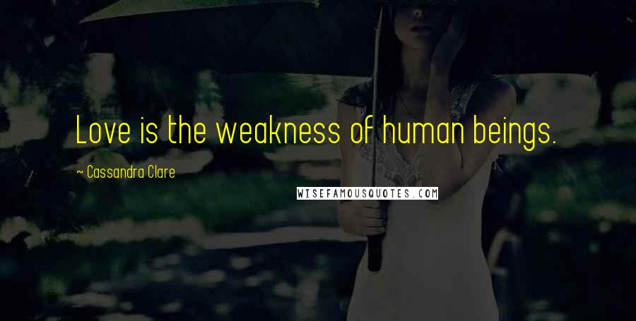 Cassandra Clare Quotes: Love is the weakness of human beings.