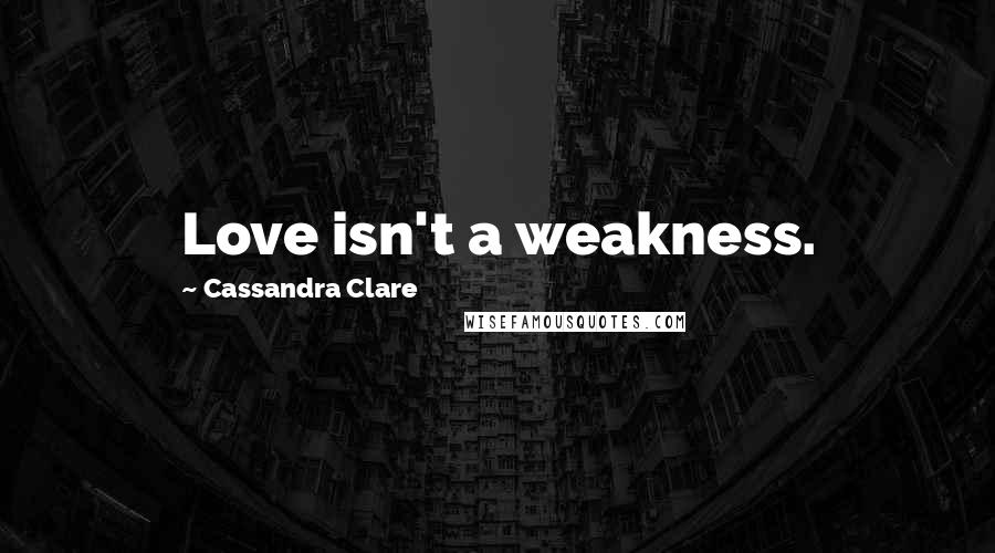 Cassandra Clare Quotes: Love isn't a weakness.