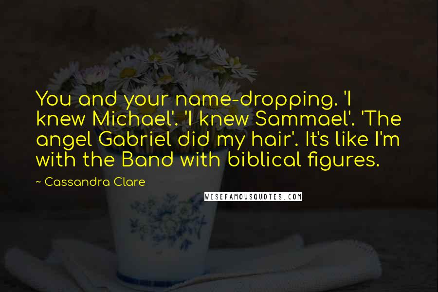 Cassandra Clare Quotes: You and your name-dropping. 'I knew Michael'. 'I knew Sammael'. 'The angel Gabriel did my hair'. It's like I'm with the Band with biblical figures.