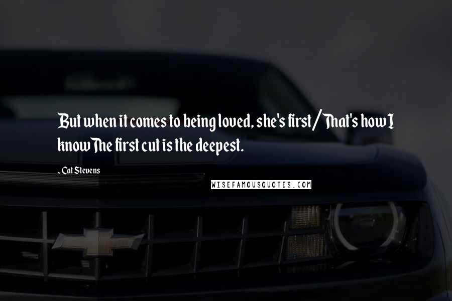 Cat Stevens Quotes: But when it comes to being loved, she's first/That's how I knowThe first cut is the deepest.